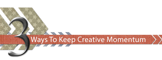 3 Ways To Keep Creative Momentum