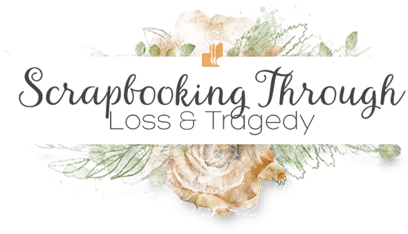 Scrapbooking Through Loss & Tragedy